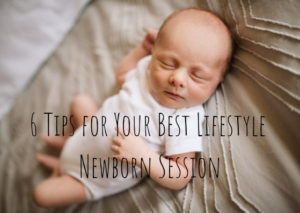 6 Important Tips for Your Best Lifestyle Newborn Session