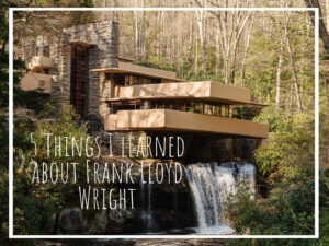 5 Things I've Learned about Frank Lloyd Wright